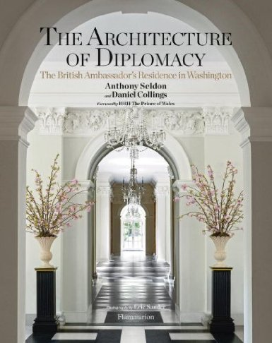 The Architecture of Diplomacy: The British Ambassador's Residence in Washington, DC by Anthony Seldon and Dan Collings just published by Flammarion